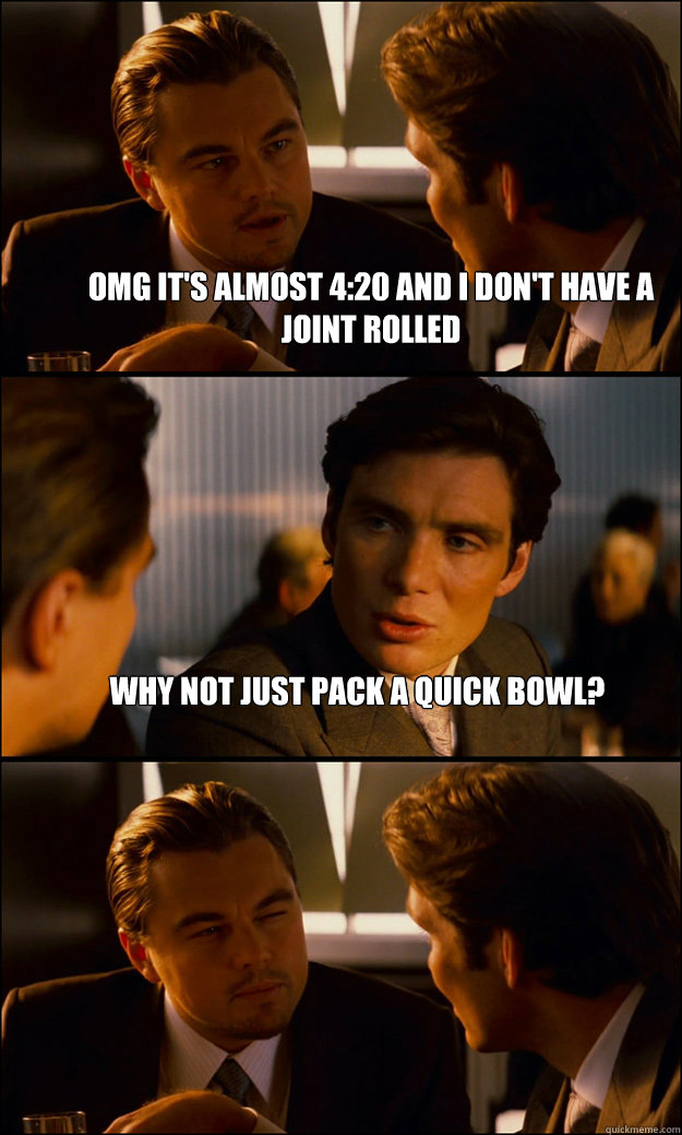 Omg it's almost 4:20 and i don't have a joint rolled Why not just pack a quick bowl?  - Omg it's almost 4:20 and i don't have a joint rolled Why not just pack a quick bowl?   Inception