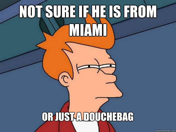 Not sure if he is from Miami Or just a douchebag - Not sure if he is from Miami Or just a douchebag  Futurama Fry