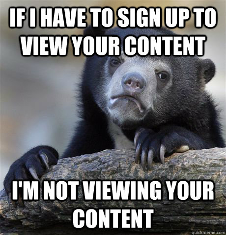 If I have to sign up to view your content I'm not viewing your content - If I have to sign up to view your content I'm not viewing your content  Confession Bear