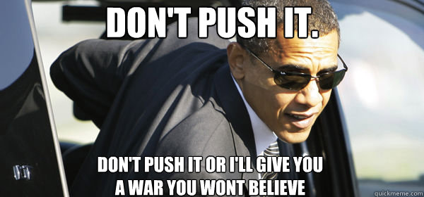 don't push it. don't push it or i'll give you  a war you wont believe