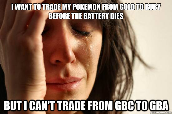 I want to trade my pokemon from Gold to Ruby before the battery dies But I can't trade from GBC to GBA - I want to trade my pokemon from Gold to Ruby before the battery dies But I can't trade from GBC to GBA  First World Problems
