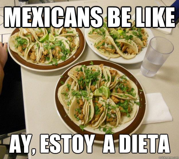 Mexicans Be Like Ay Estoy A Dieta Tacos Quickmeme