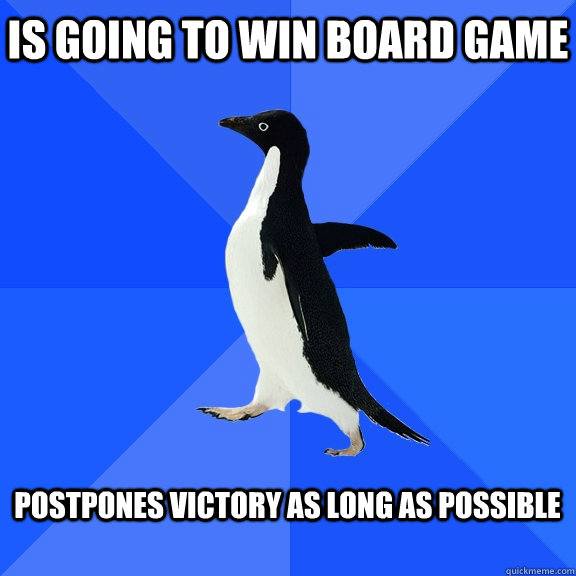 is going to win board game  postpones victory as long as possible  - is going to win board game  postpones victory as long as possible   Socially Awkward Penguin