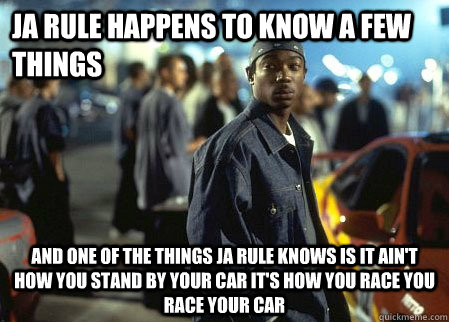 JA RULE HAPPENS TO KNOW A FEW THINGS AND ONE OF THE THINGS JA RULE KNOWS IS IT AIN'T HOW YOU STAND BY YOUR CAR IT'S HOW YOU RACE YOU RACE YOUR CAR - JA RULE HAPPENS TO KNOW A FEW THINGS AND ONE OF THE THINGS JA RULE KNOWS IS IT AIN'T HOW YOU STAND BY YOUR CAR IT'S HOW YOU RACE YOU RACE YOUR CAR  Ja Rule