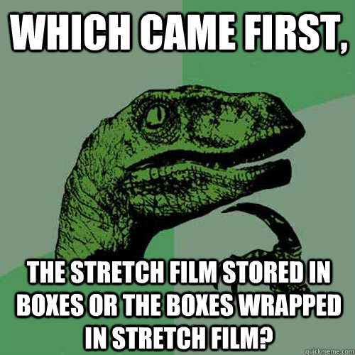 Which came first, the stretch film stored in boxes or the boxes wrapped in stretch film? - Which came first, the stretch film stored in boxes or the boxes wrapped in stretch film?  Philosoraptor