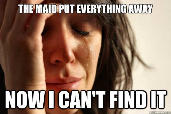 The maid put everything away Now i can't find it - The maid put everything away Now i can't find it  First World Problems