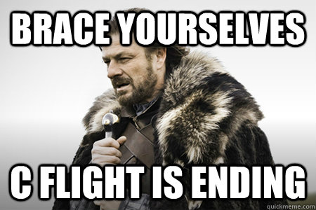 Brace yourselves C flight is ending