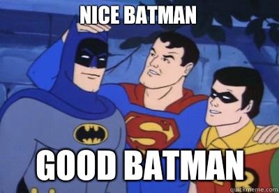 Nice batman Good batman
