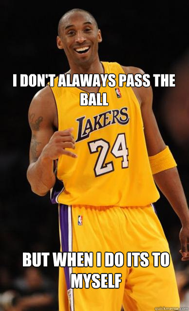 I Don't alaways pass the ball But when i do its to myself - I Don't alaways pass the ball But when i do its to myself  Kobe Bryant meme