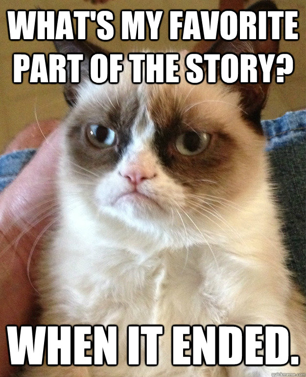 What's my favorite part of the story? When it ended. - What's my favorite part of the story? When it ended.  Tard