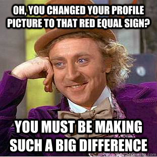 Oh, you changed your profile picture to that red equal sign? You must be making such a big difference  Condescending Wonka