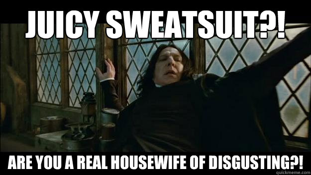 JUICY SWEATSUIT?! ARE YOU A REAL HOUSEWIFE OF DISGUSTING?!