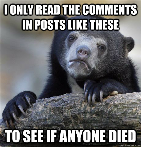I only read the comments in posts like these to see if anyone died - I only read the comments in posts like these to see if anyone died  Misc