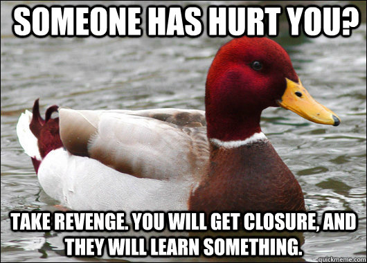 Someone has hurt you? Take revenge. You will get closure, and they will learn something.  - Someone has hurt you? Take revenge. You will get closure, and they will learn something.   Malicious Advice Mallard