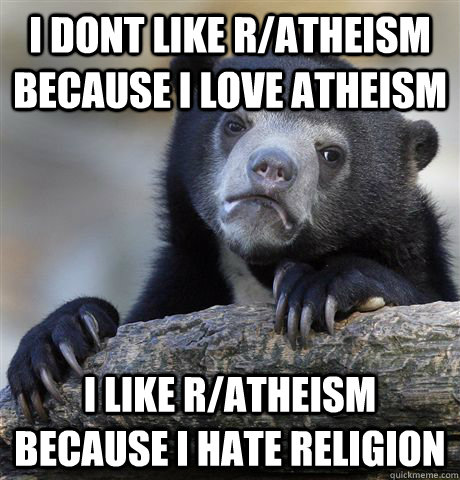 i dont like r/atheism because I Love atheism I like r/atheism because I hate religion - i dont like r/atheism because I Love atheism I like r/atheism because I hate religion  Confession Bear