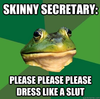 SKINNY SECRETARY: please please please dress like a slut - SKINNY SECRETARY: please please please dress like a slut  Foul Bachelor Frog