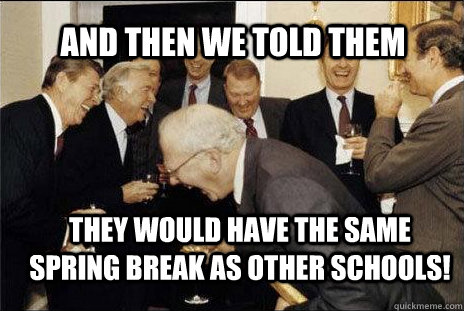 and then we told them they would have the same spring break as other schools misc quickmeme. Black Bedroom Furniture Sets. Home Design Ideas