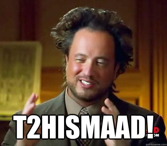 T2hismaad! -  T2hismaad!  Ancient Aliens