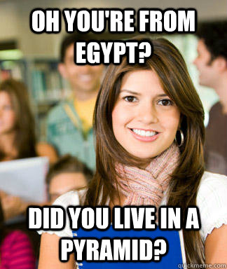 oh you're from egypt? did you live in a pyramid?  Sheltered College Freshman