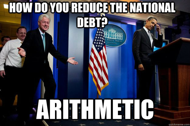 How do you reduce the National Debt? Arithmetic  - How do you reduce the National Debt? Arithmetic   Inappropriate Timing Bill Clinton