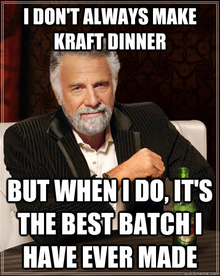 I don't always make kraft dinner but when I do, it's the best batch I have ever made - I don't always make kraft dinner but when I do, it's the best batch I have ever made  The Most Interesting Man In The World