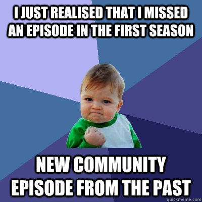 I just realised that i missed an episode in the first season new community episode from the past - I just realised that i missed an episode in the first season new community episode from the past  Success Kid