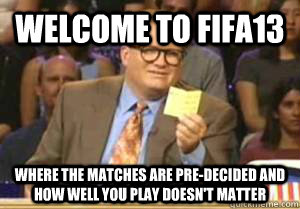 Welcome to FIFA13 where the matches are pre-decided and how well you play doesn't matter - Welcome to FIFA13 where the matches are pre-decided and how well you play doesn't matter  Drew Carey