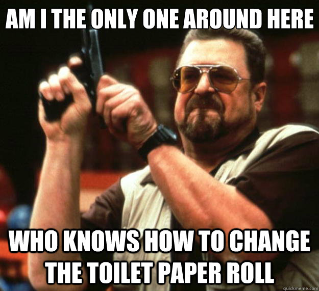 Am I the only one around here Who knows how to change the toilet paper roll - Am I the only one around here Who knows how to change the toilet paper roll  Big Lebowski