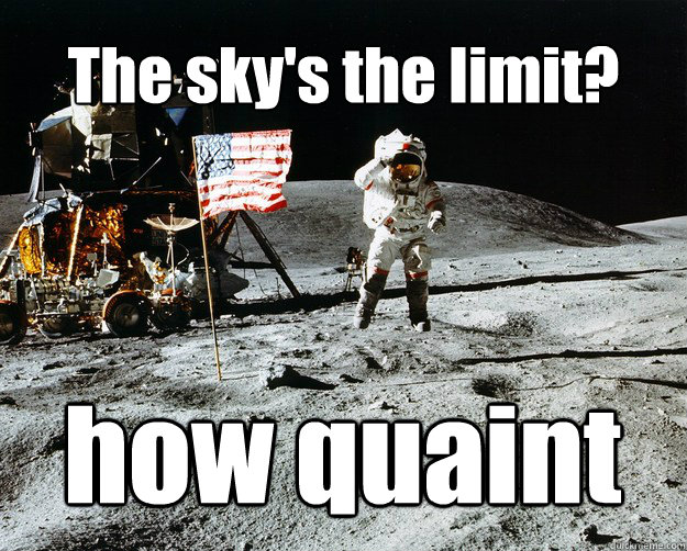 The sky's the limit? how quaint - The sky's the limit? how quaint  Unimpressed Astronaut