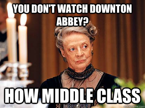 You don't watch downton abbey? How middle class  Downton Abbey