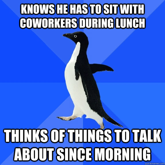 Knows he has to sit with coworkers during lunch thinks of things to talk about since morning - Knows he has to sit with coworkers during lunch thinks of things to talk about since morning  Socially Awkward Penguin