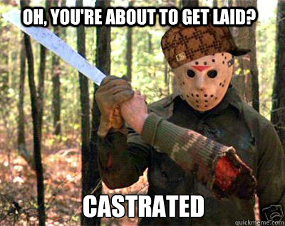 Oh, you're about to get laid? castrated - Oh, you're about to get laid? castrated  Scumbag Jason Vorhees