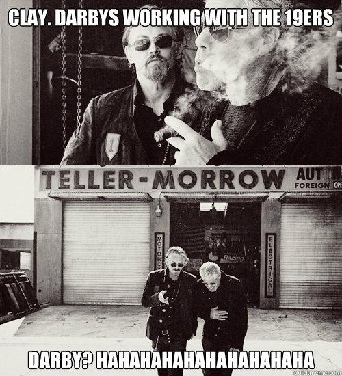 Clay. Darbys working with the 19ers Darby? HAHAHAHAHAHAHAHAHAHA  Sons of anarchy