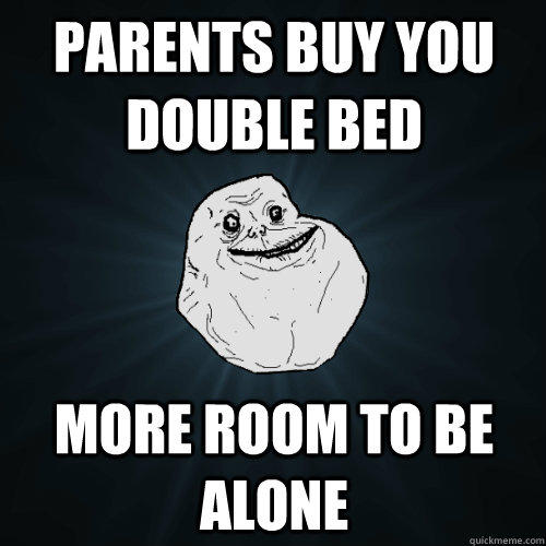 parents buy you double bed more room to be alone - parents buy you double bed more room to be alone  Forever Alone