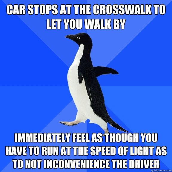 car stops at the crosswalk to let you walk by immediately feel as though you have to run at the speed of light as to not inconvenience the driver - car stops at the crosswalk to let you walk by immediately feel as though you have to run at the speed of light as to not inconvenience the driver  Socially Awkward Penguin