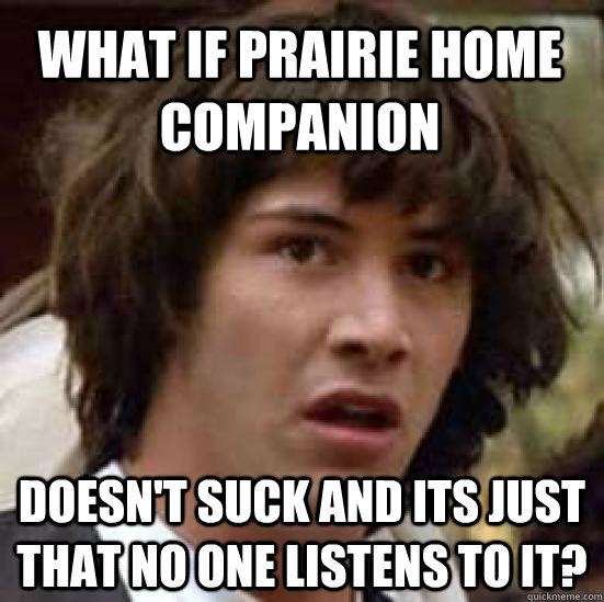 What if prairie home companion doesn't suck and its just that no one listens to it? - What if prairie home companion doesn't suck and its just that no one listens to it?  conspiracy keanu