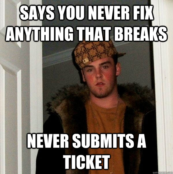 says you never fix anything that breaks never submits a ticket - says you never fix anything that breaks never submits a ticket  Scumbag Steve