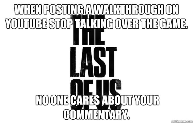 When posting a walkthrough on youtube stop talking over the game.  no one cares about your commentary.
