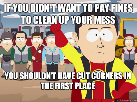 if you didn't want to pay fines to clean up your mess you shouldn't have cut corners in the first place  - if you didn't want to pay fines to clean up your mess you shouldn't have cut corners in the first place   Captain Hindsight