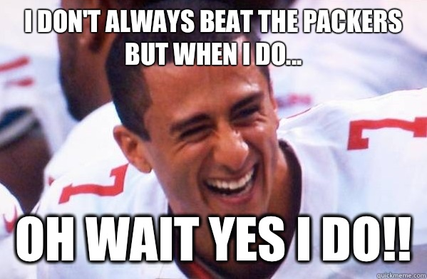 I don't always beat the packers but when I do... Oh wait yes I do!!  Colin Kaepernick