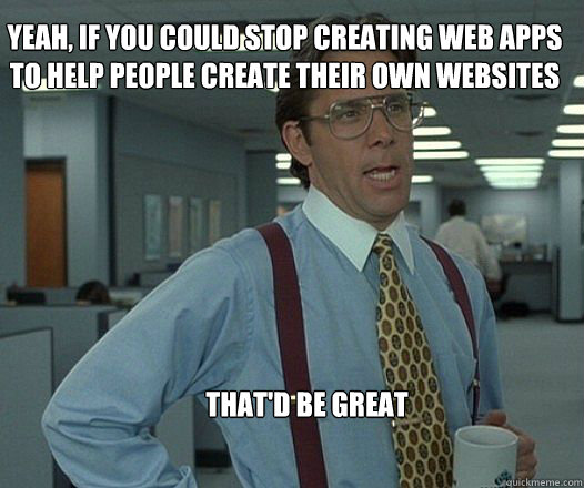 Yeah, if you could stop creating web apps to help people create their own websites that'd be great  - Yeah, if you could stop creating web apps to help people create their own websites that'd be great   Scumbag boss