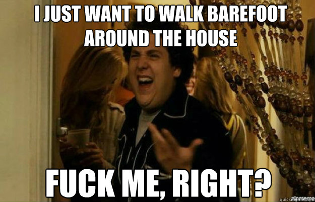 I just want to walk barefoot around the house FUCK ME, RIGHT? - I just want to walk barefoot around the house FUCK ME, RIGHT?  fuck me right