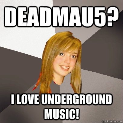 Deadmau5? I love underground music! - Deadmau5? I love underground music!  Musically Oblivious 8th Grader