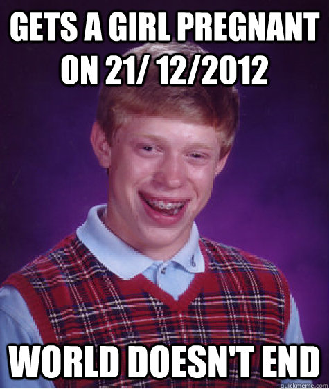 gets a girl pregnant on 21/ 12/2012   World doesn't end   Bad Luck Brian