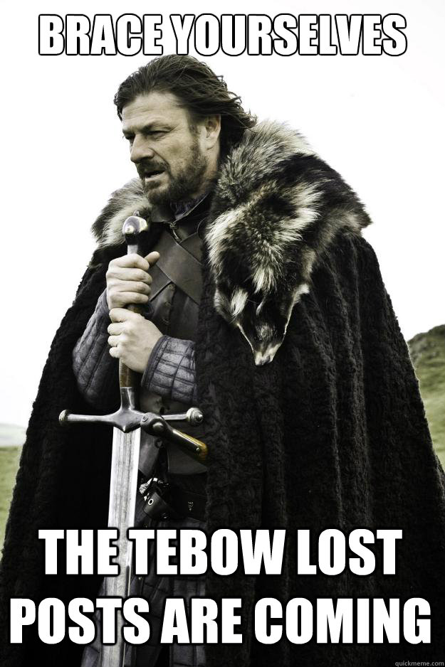 Brace yourselves the tebow lost posts are coming - Brace yourselves the tebow lost posts are coming  Winter is coming