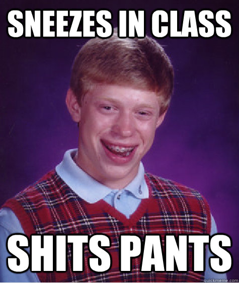 Sneezes in class shits pants  Bad Luck Brian