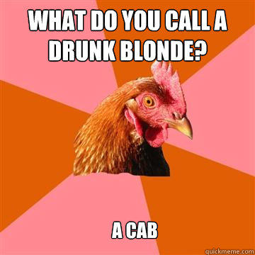 what do you call a drunk blonde? a cab - what do you call a drunk blonde? a cab  Anti-Joke Chicken