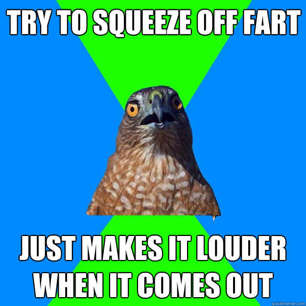 try to squeeze off fart just makes it louder when it comes out  Hawkward