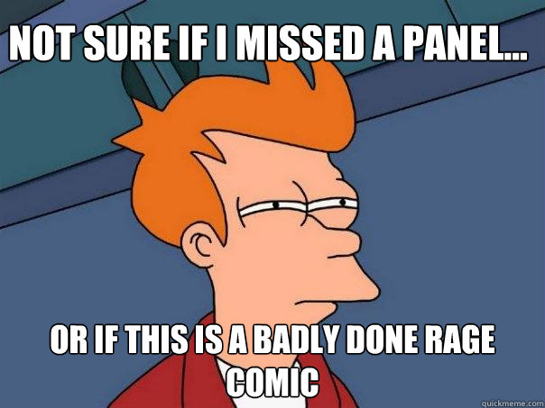 Not sure if I missed a panel... or if this is a badly done rage comic - Not sure if I missed a panel... or if this is a badly done rage comic  Futurama Fry