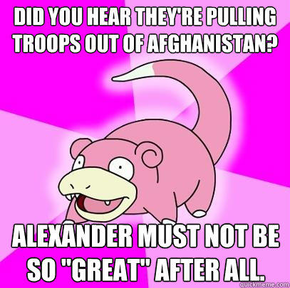 Did you hear they're pulling troops out of Afghanistan? Alexander must not be so